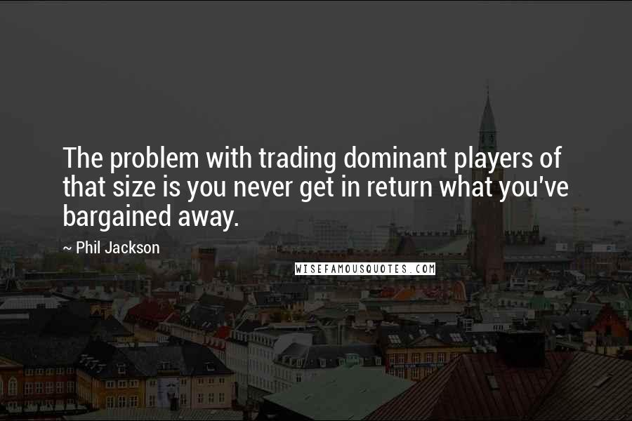 Phil Jackson quotes: The problem with trading dominant players of that size is you never get in return what you've bargained away.