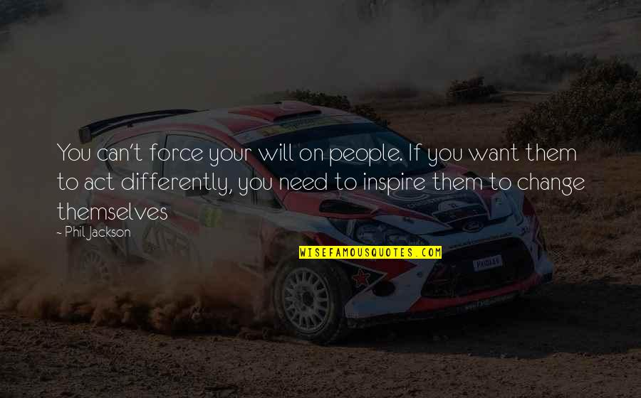 Phil Jackson Quotes By Phil Jackson: You can't force your will on people. If
