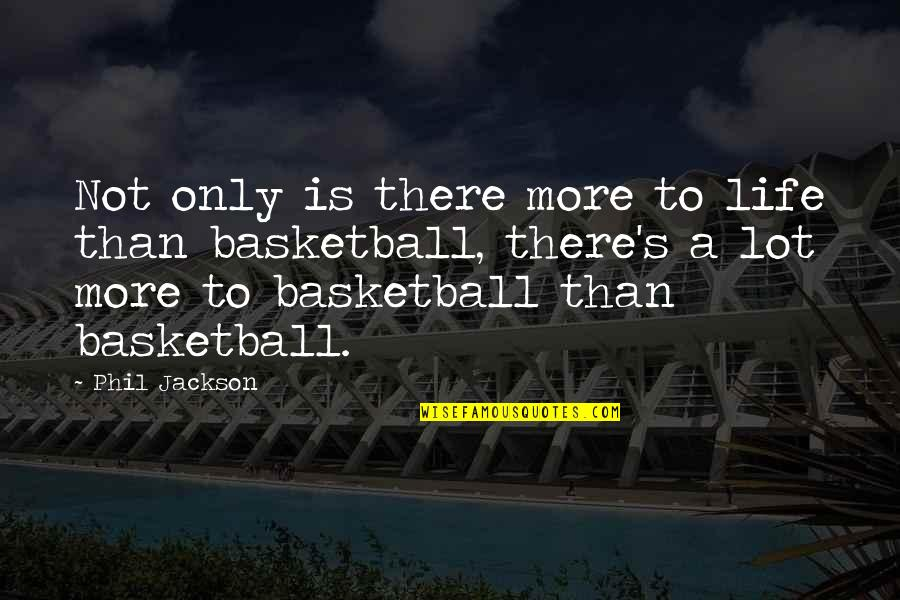 Phil Jackson Quotes By Phil Jackson: Not only is there more to life than