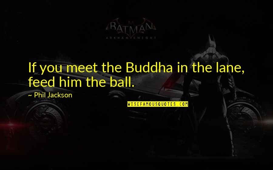 Phil Jackson Quotes By Phil Jackson: If you meet the Buddha in the lane,