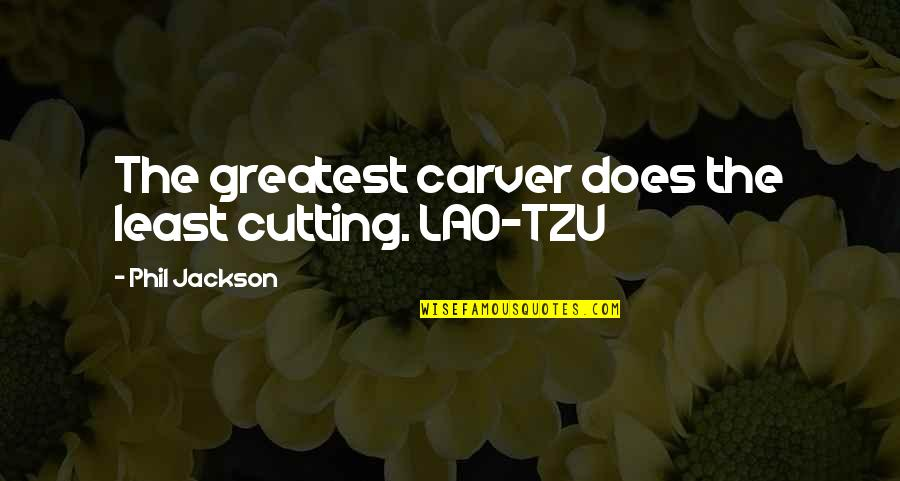 Phil Jackson Quotes By Phil Jackson: The greatest carver does the least cutting. LAO-TZU