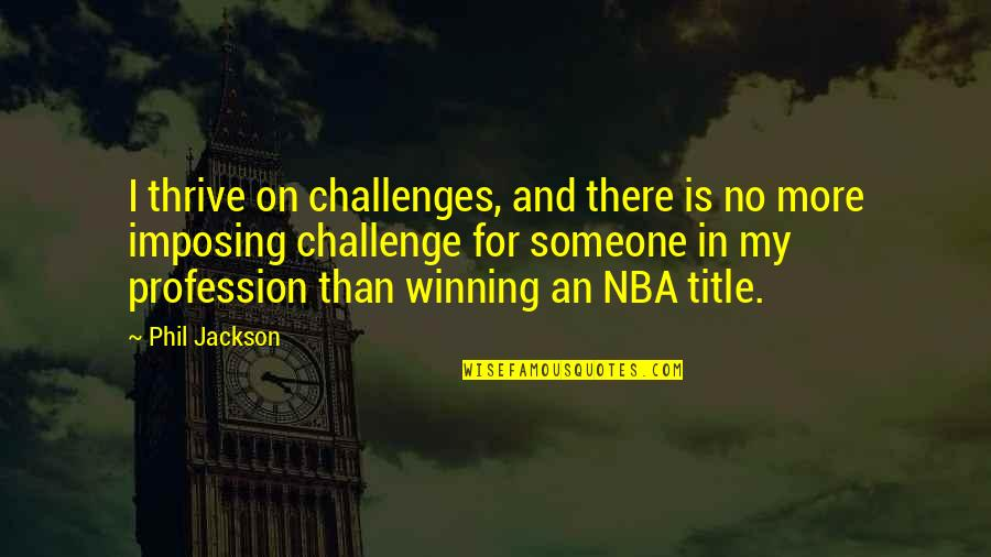 Phil Jackson Quotes By Phil Jackson: I thrive on challenges, and there is no