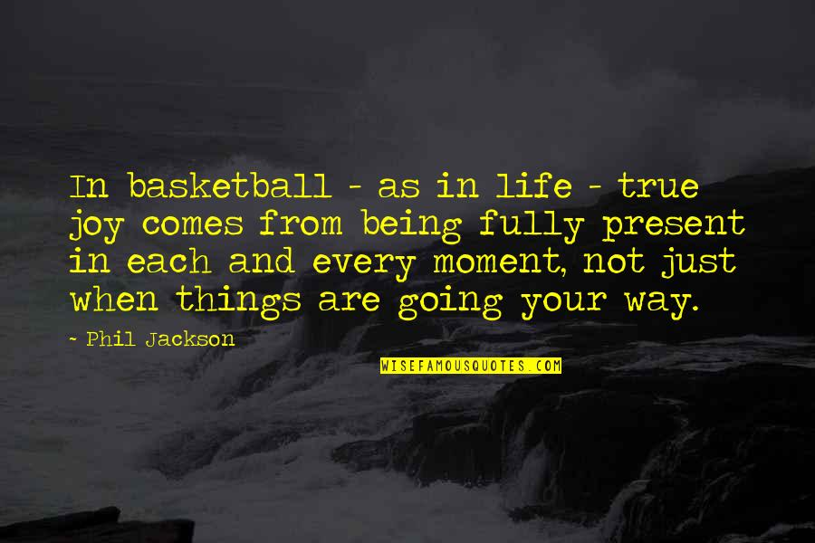Phil Jackson Quotes By Phil Jackson: In basketball - as in life - true