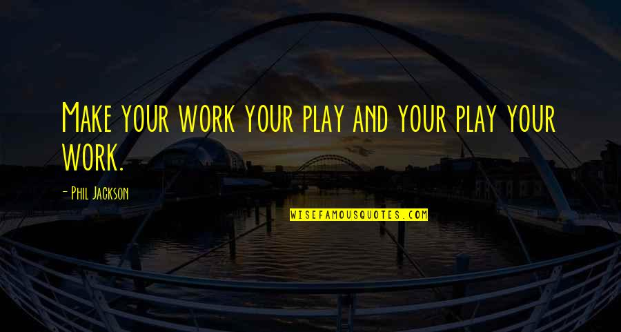 Phil Jackson Quotes By Phil Jackson: Make your work your play and your play