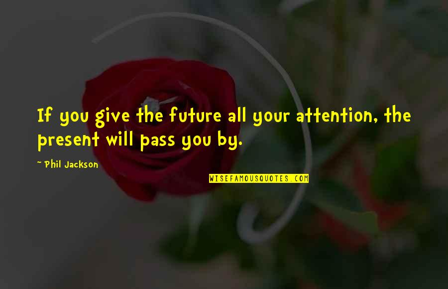 Phil Jackson Quotes By Phil Jackson: If you give the future all your attention,