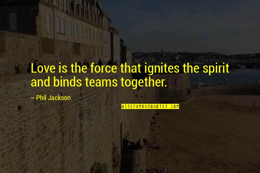 Phil Jackson Quotes By Phil Jackson: Love is the force that ignites the spirit