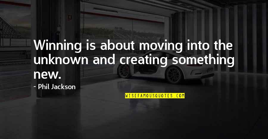 Phil Jackson Quotes By Phil Jackson: Winning is about moving into the unknown and