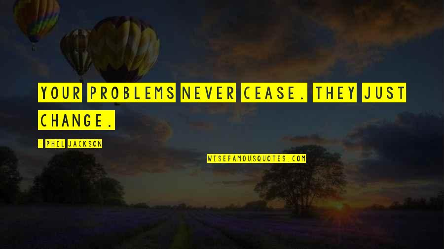 Phil Jackson Quotes By Phil Jackson: Your problems never cease. They just change.
