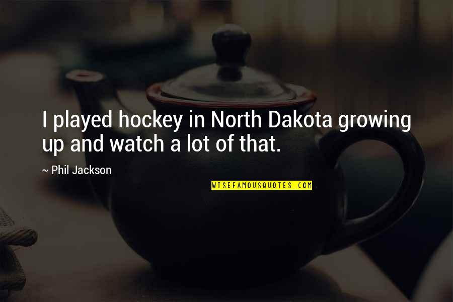 Phil Jackson Quotes By Phil Jackson: I played hockey in North Dakota growing up