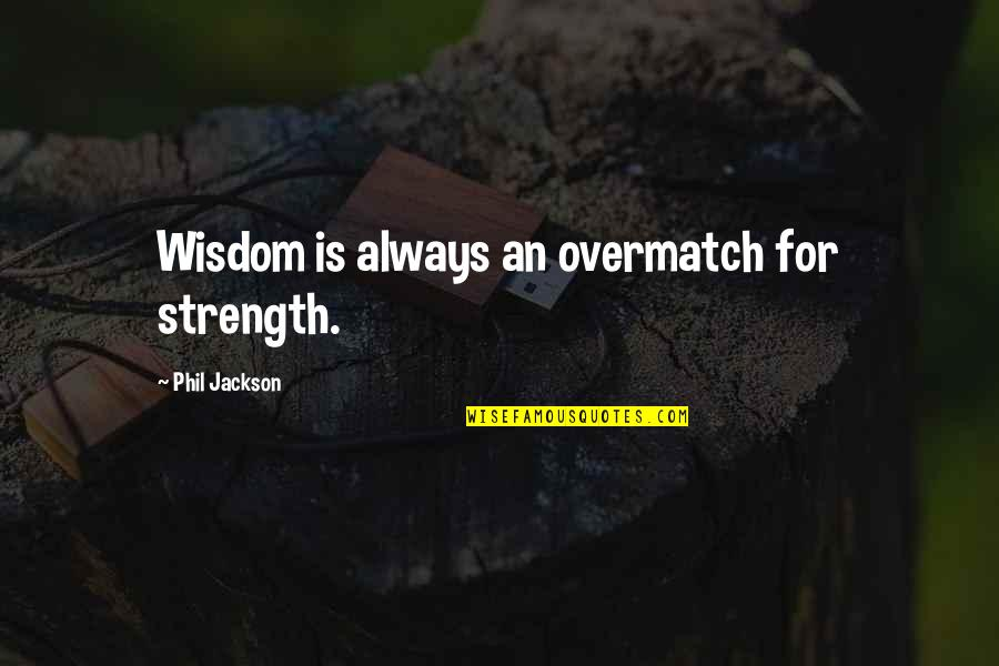 Phil Jackson Quotes By Phil Jackson: Wisdom is always an overmatch for strength.