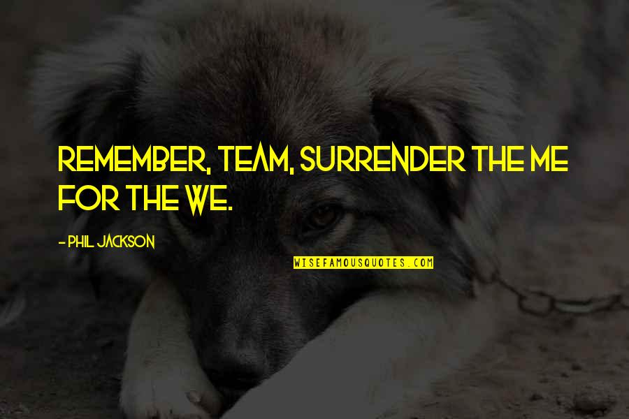 Phil Jackson Quotes By Phil Jackson: Remember, Team, surrender the me for the we.