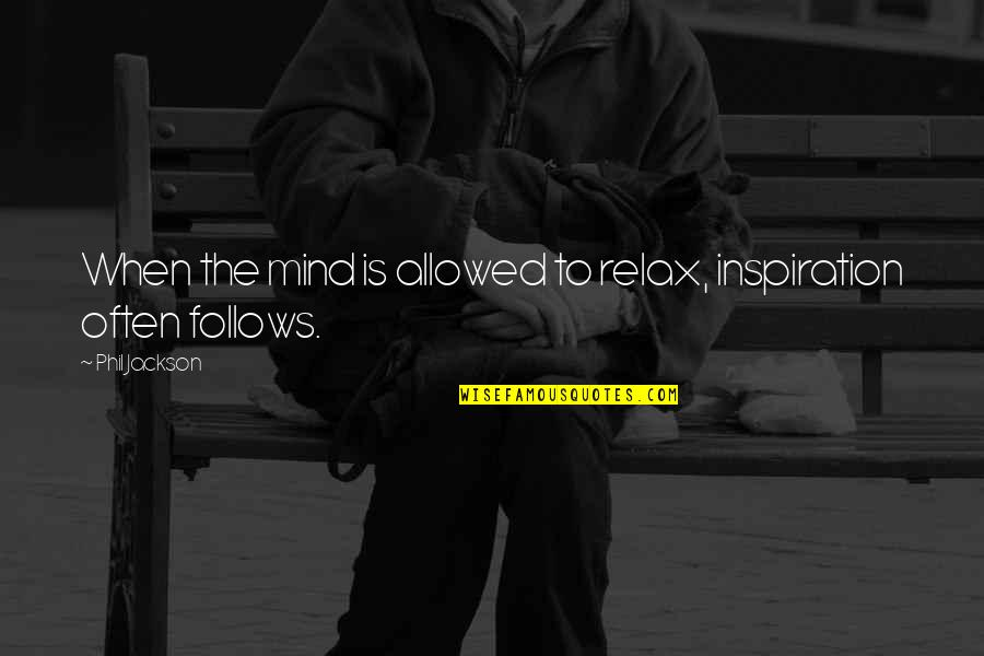 Phil Jackson Quotes By Phil Jackson: When the mind is allowed to relax, inspiration