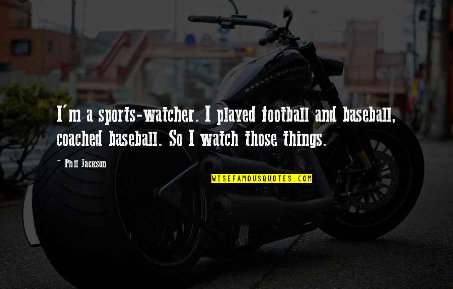 Phil Jackson Quotes By Phil Jackson: I'm a sports-watcher. I played football and baseball,