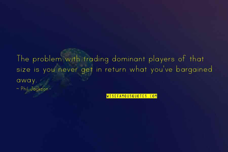 Phil Jackson Quotes By Phil Jackson: The problem with trading dominant players of that