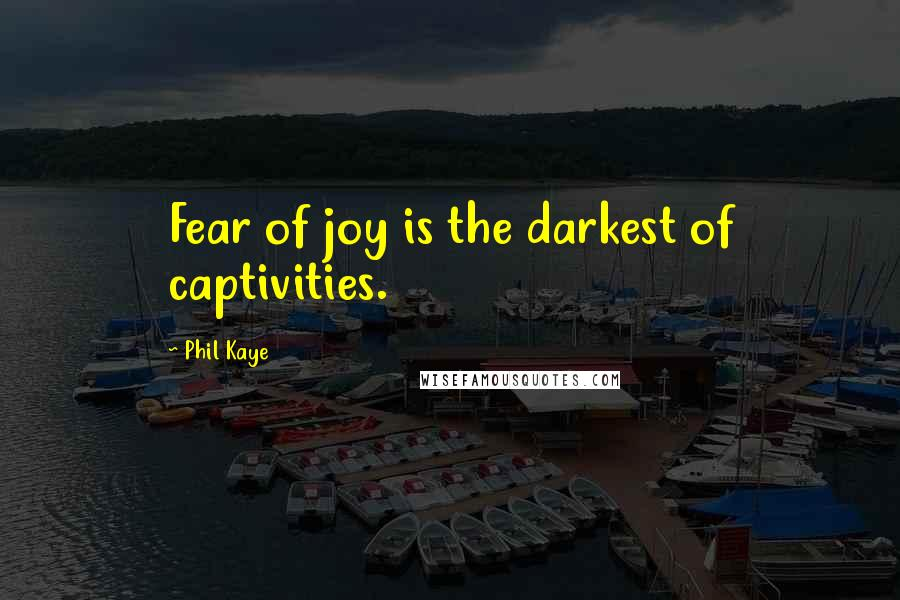 Phil Kaye quotes: Fear of joy is the darkest of captivities.
