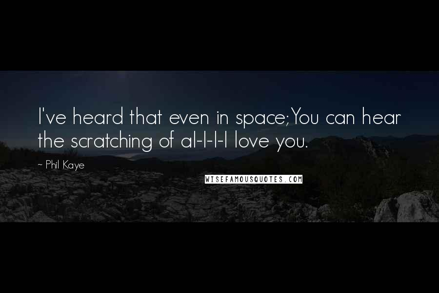 Phil Kaye quotes: I've heard that even in space;You can hear the scratching of aI-I-I-I love you.