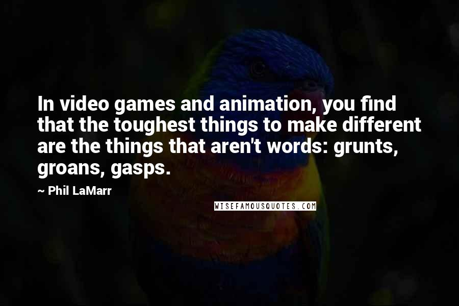 Phil LaMarr quotes: In video games and animation, you find that the toughest things to make different are the things that aren't words: grunts, groans, gasps.