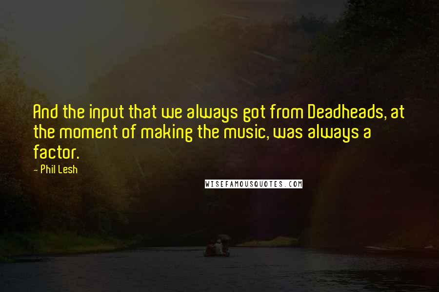 Phil Lesh quotes: And the input that we always got from Deadheads, at the moment of making the music, was always a factor.