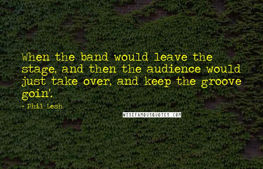 Phil Lesh quotes: When the band would leave the stage, and then the audience would just take over, and keep the groove goin'.