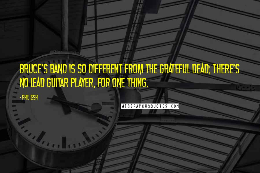 Phil Lesh quotes: Bruce's band is so different from the Grateful Dead; there's no lead guitar player, for one thing.