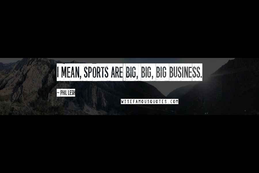 Phil Lesh quotes: I mean, sports are big, big, big business.