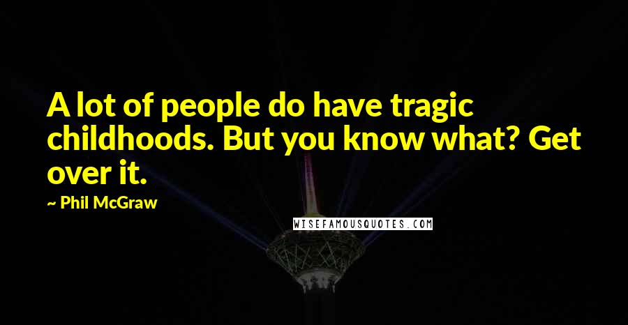 Phil McGraw quotes: A lot of people do have tragic childhoods. But you know what? Get over it.