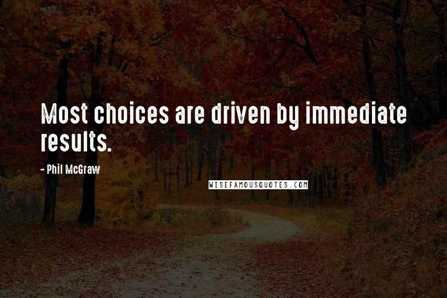 Phil McGraw quotes: Most choices are driven by immediate results.
