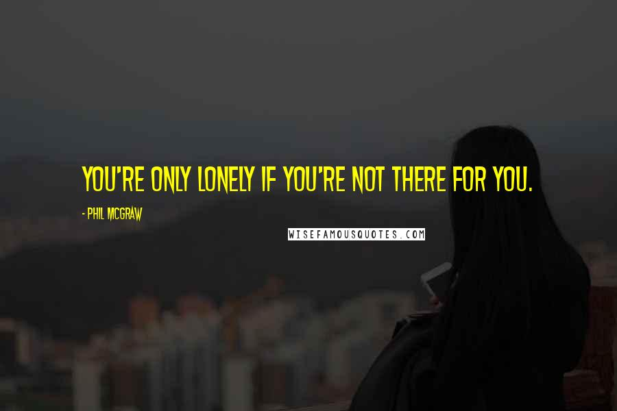 Phil McGraw quotes: You're only lonely if you're not there for you.