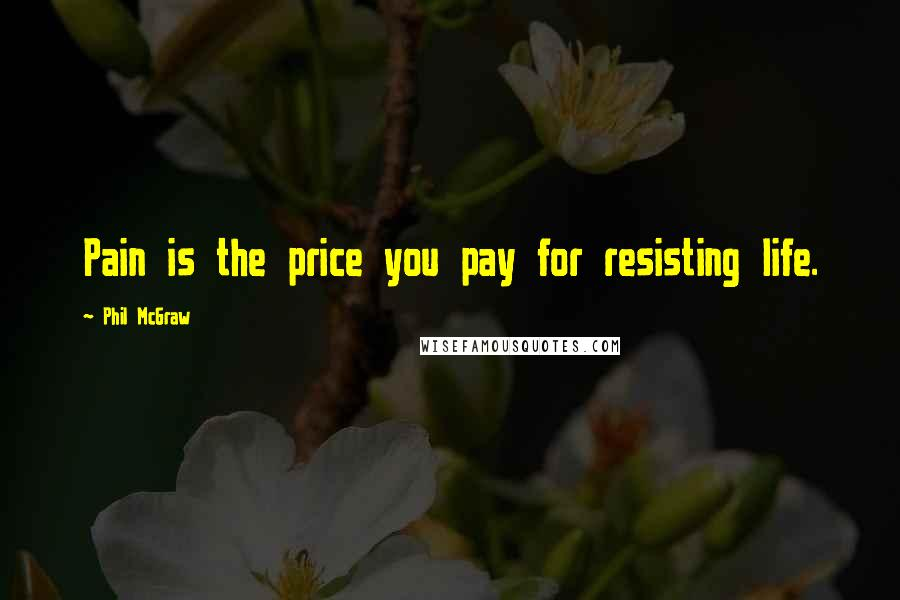 Phil McGraw quotes: Pain is the price you pay for resisting life.
