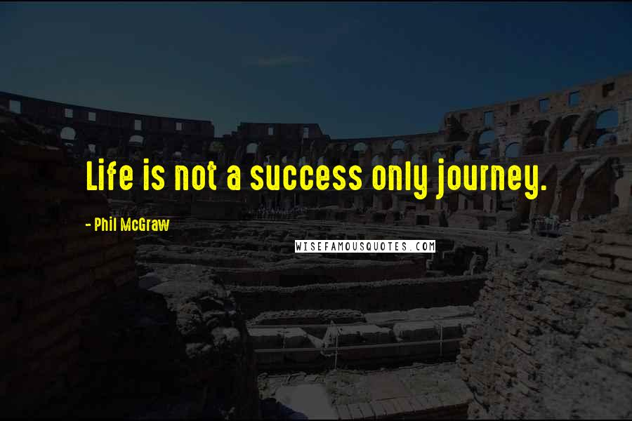 Phil McGraw quotes: Life is not a success only journey.