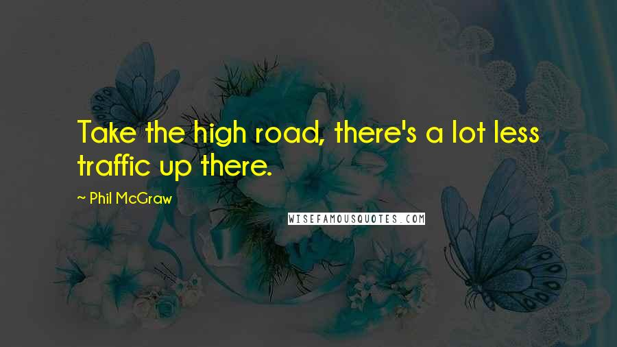 Phil McGraw quotes: Take the high road, there's a lot less traffic up there.