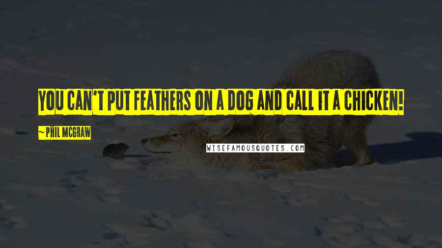 Phil McGraw quotes: You can't put feathers on a dog and call it a chicken!