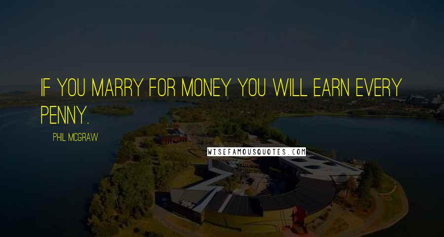 Phil McGraw quotes: If you marry for money you will earn every penny.