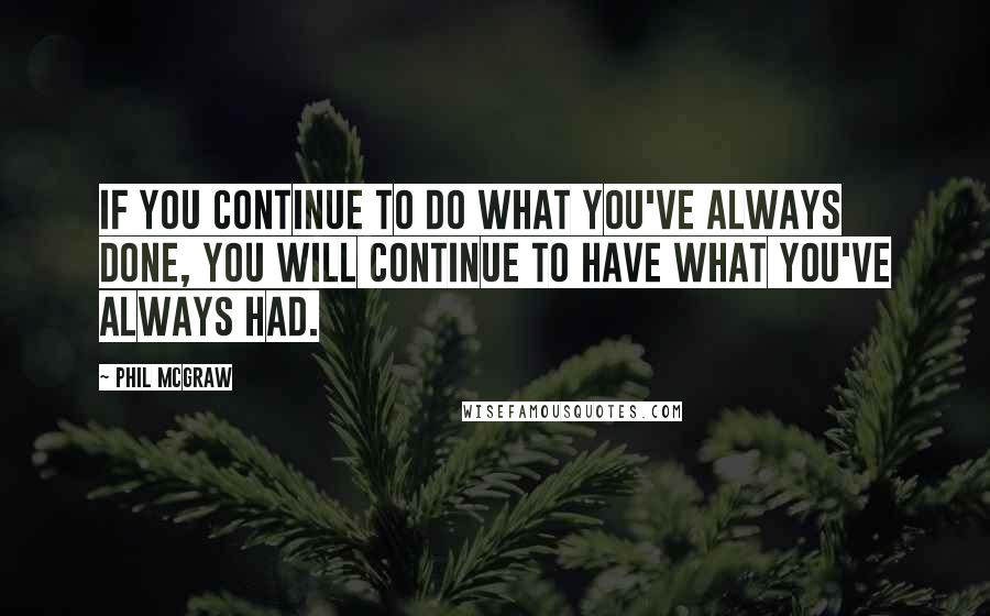 Phil McGraw quotes: if you continue to do what you've always done, you will continue to have what you've always had.