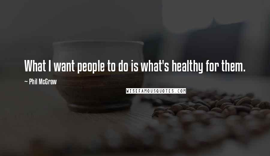 Phil McGraw quotes: What I want people to do is what's healthy for them.