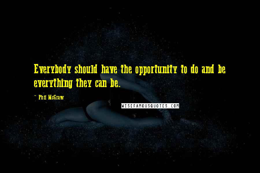 Phil McGraw quotes: Everybody should have the opportunity to do and be everything they can be.