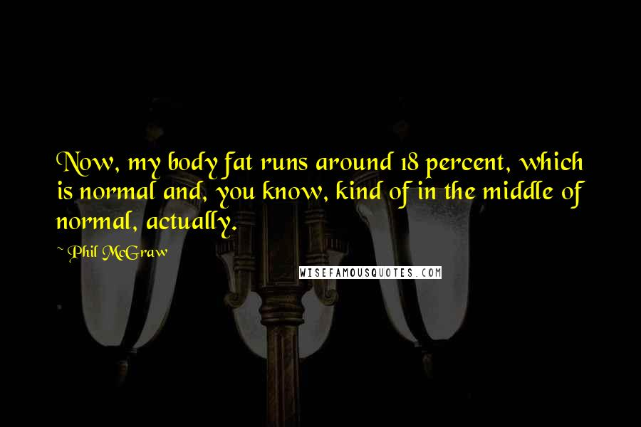 Phil McGraw quotes: Now, my body fat runs around 18 percent, which is normal and, you know, kind of in the middle of normal, actually.