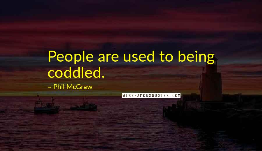 Phil McGraw quotes: People are used to being coddled.