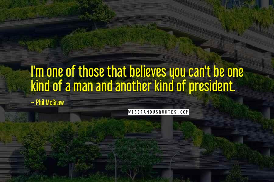 Phil McGraw quotes: I'm one of those that believes you can't be one kind of a man and another kind of president.