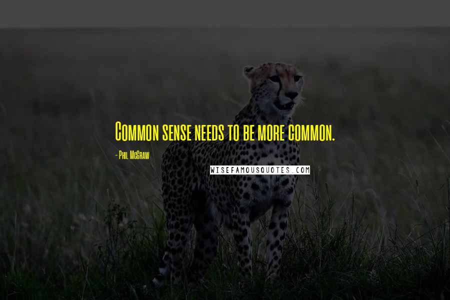 Phil McGraw quotes: Common sense needs to be more common.