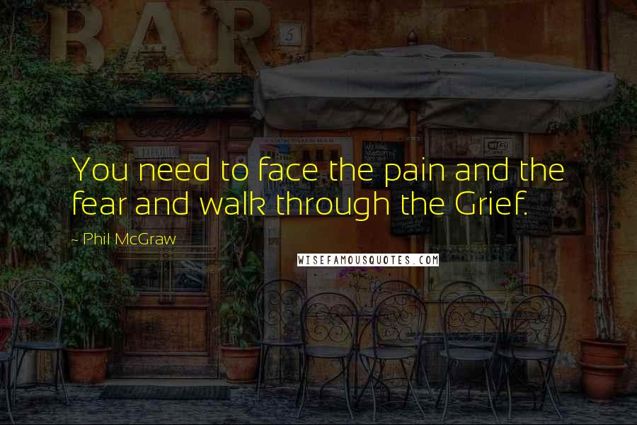Phil McGraw quotes: You need to face the pain and the fear and walk through the Grief.