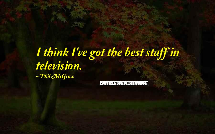 Phil McGraw quotes: I think I've got the best staff in television.