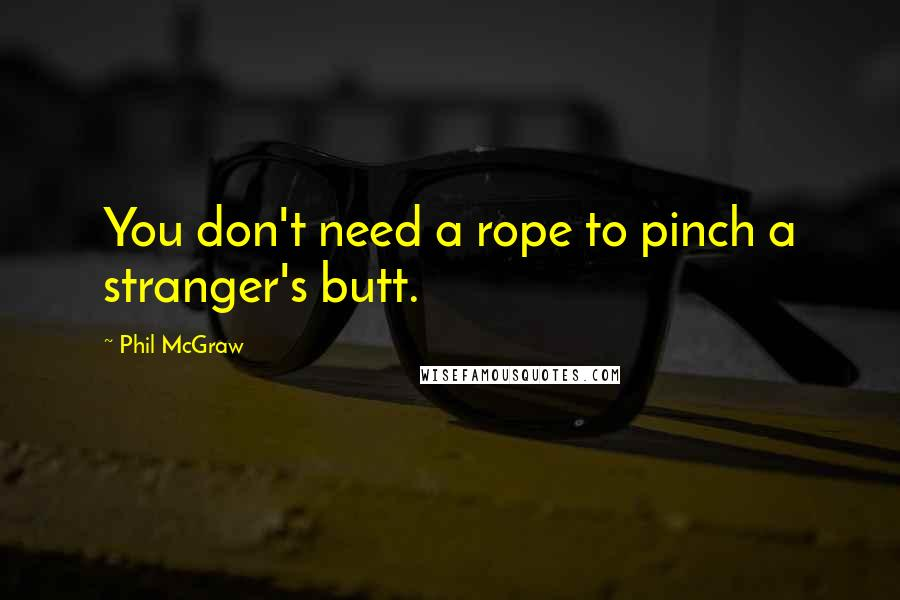 Phil McGraw quotes: You don't need a rope to pinch a stranger's butt.
