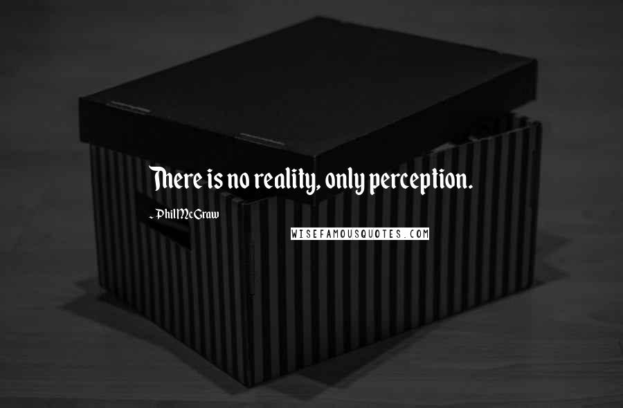 Phil McGraw quotes: There is no reality, only perception.