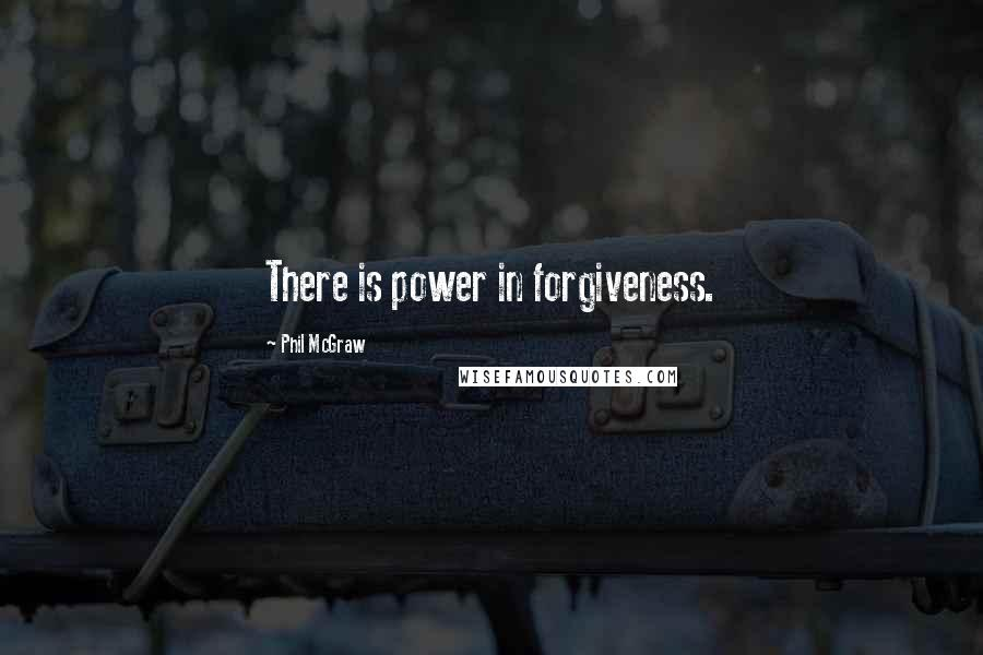 Phil McGraw quotes: There is power in forgiveness.