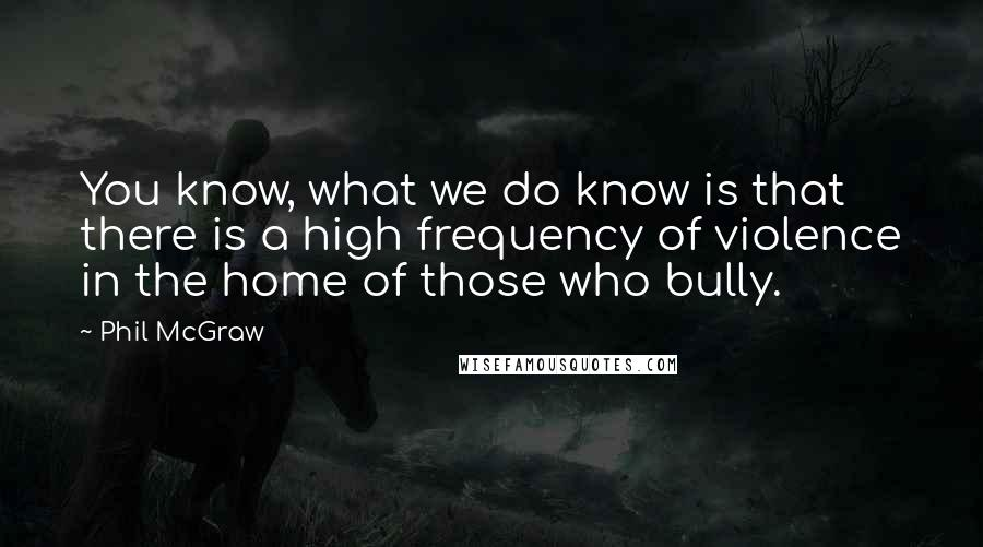 Phil McGraw quotes: You know, what we do know is that there is a high frequency of violence in the home of those who bully.