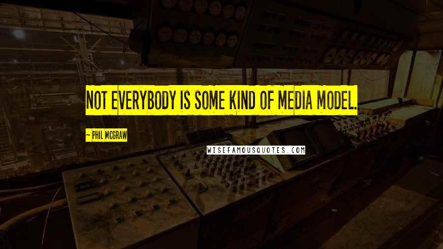 Phil McGraw quotes: Not everybody is some kind of media model.