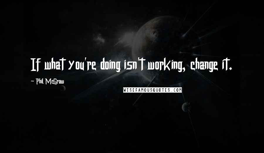 Phil McGraw quotes: If what you're doing isn't working, change it.