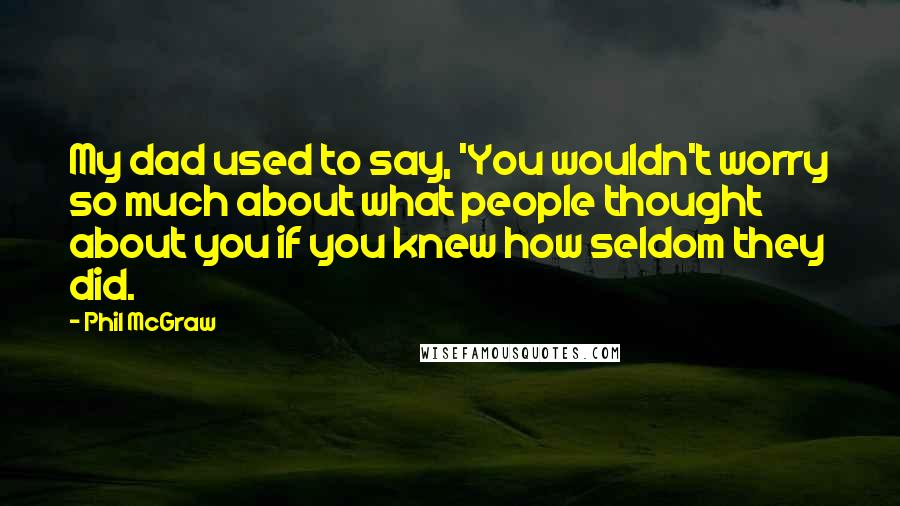Phil McGraw quotes: My dad used to say, 'You wouldn't worry so much about what people thought about you if you knew how seldom they did.