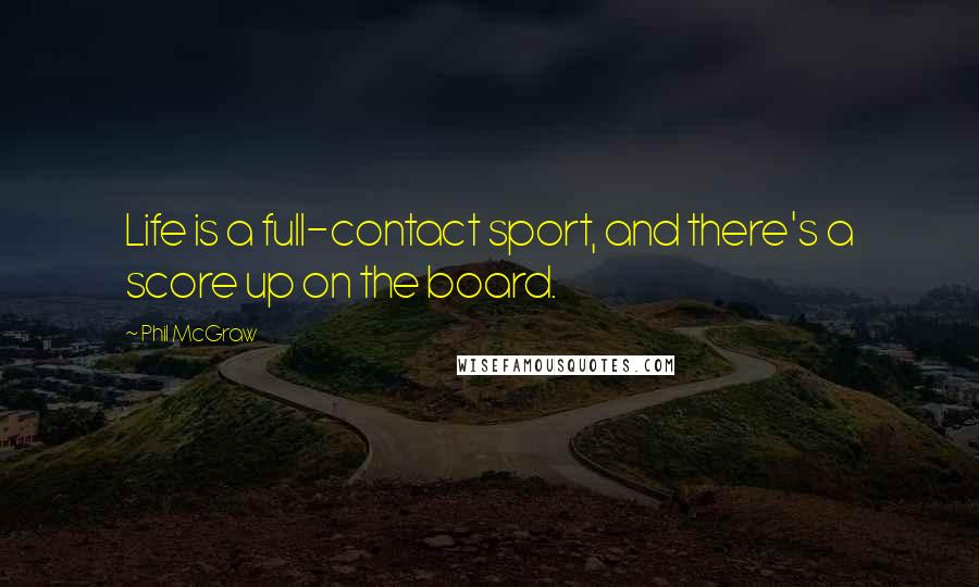 Phil McGraw quotes: Life is a full-contact sport, and there's a score up on the board.
